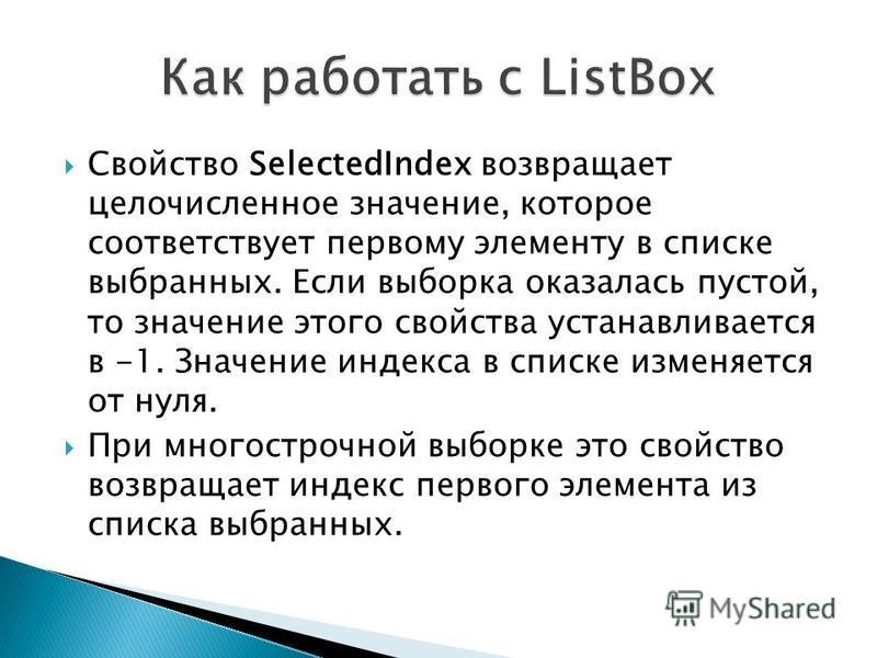 Свойство SelectedIndex возвращает целочисленное значение, которое соответствует первому элементу в списке выбранных. Если выборка оказалась пустой, то значение этого свойства устанавливается в -1. Значение индекса в списке изменяется от нуля. При мно