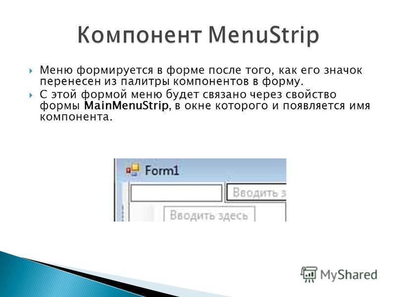 Меню формируется в форме после того, как его значок перенесен из палитры компонентов в форму. С этой формой меню будет связано через свойство формы MainMenuStrip, в окне которого и появляется имя компонента.