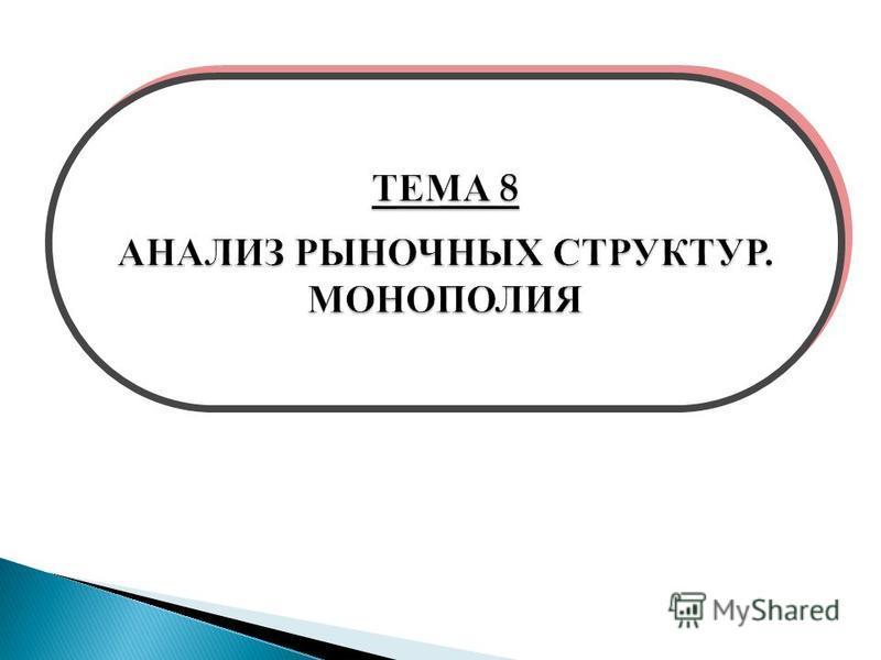 ТЕМА 8 АНАЛИЗ РЫНОЧНЫХ СТРУКТУР. МОНОПОЛИЯ