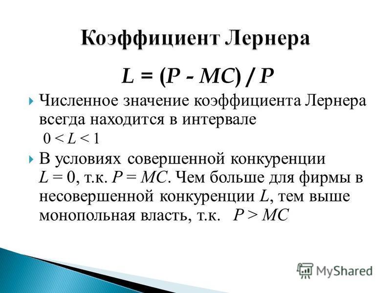 L = ( P - MC ) / P Численное значение коэффициента Лернера всегда находится в интервале 0 < L < 1 В условиях совершенной конкуренции L = 0, т. к. P = MC. Чем больше для фирмы в несовершенной конкуренции L, тем выше монопольная власть, т. к. P > MC