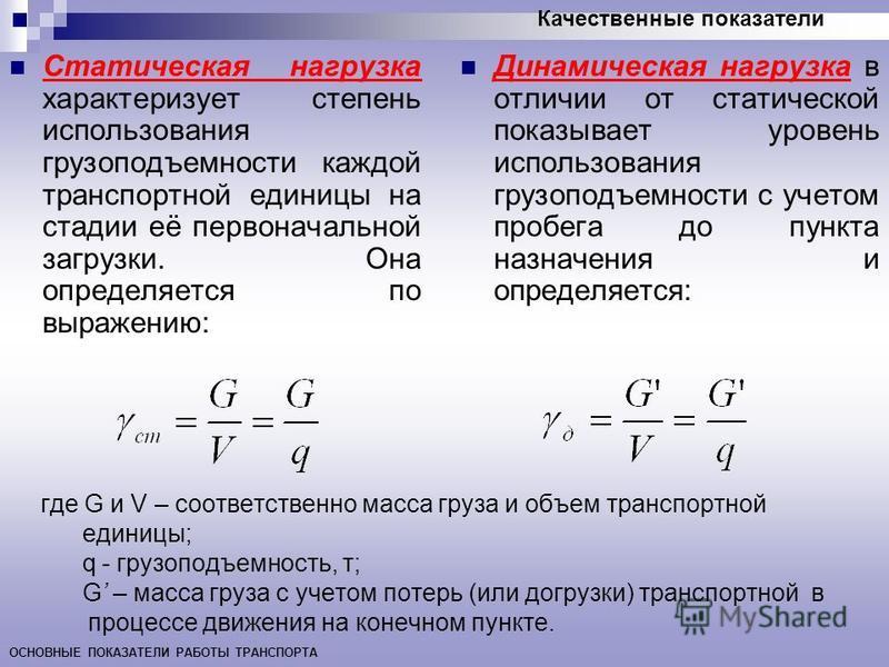 Качественные показатели ОСНОВНЫЕ ПОКАЗАТЕЛИ РАБОТЫ ТРАНСПОРТА где G и V – соответственно масса груза и объем транспортной единицы; q - грузоподъемность, т; G – масса груза с учетом потерь (или догрузки) транспортной в процессе движения на конечном пу