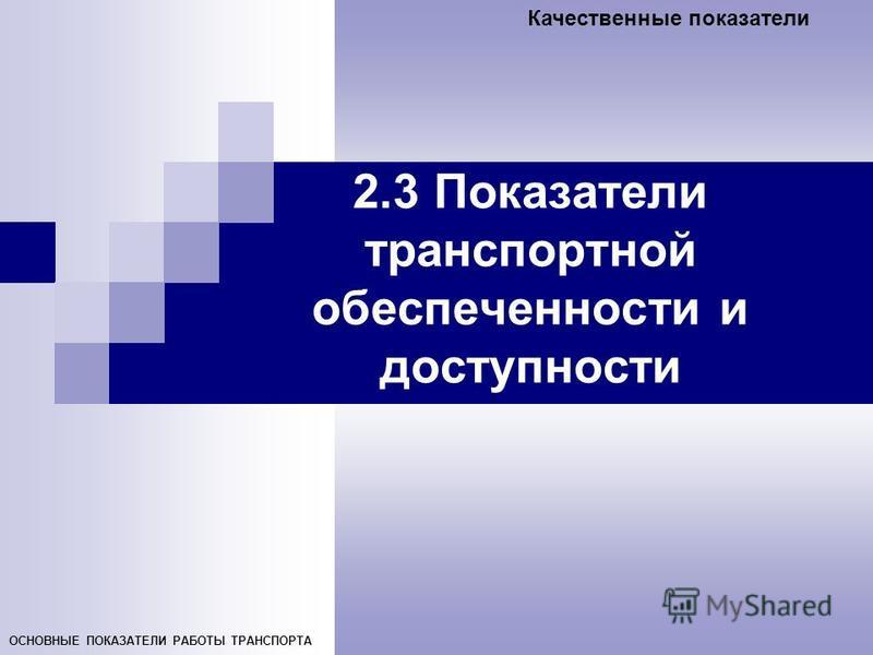 Качественные показатели ОСНОВНЫЕ ПОКАЗАТЕЛИ РАБОТЫ ТРАНСПОРТА 2.3 Показатели транспортной обеспеченности и доступности