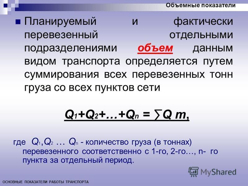 Планируемый и фактически перевезенный отдельными подразделениями объем данным видом транспорта определяется путем суммирования всех перевезенных тонн груза со всех пунктов сети Q 1 +Q 2 +…+Q n = Q т, где Q 1,Q 2 … Q n - количество груза (в тоннах) пе