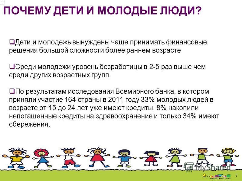 3 Дети и молодежь вынуждены чаще принимать финансовые решения большой сложности более раннем возрасте Среди молодежи уровень безработицы в 2-5 раз выше чем среди других возрастных групп. По результатам исследования Всемирного банка, в котором приняли