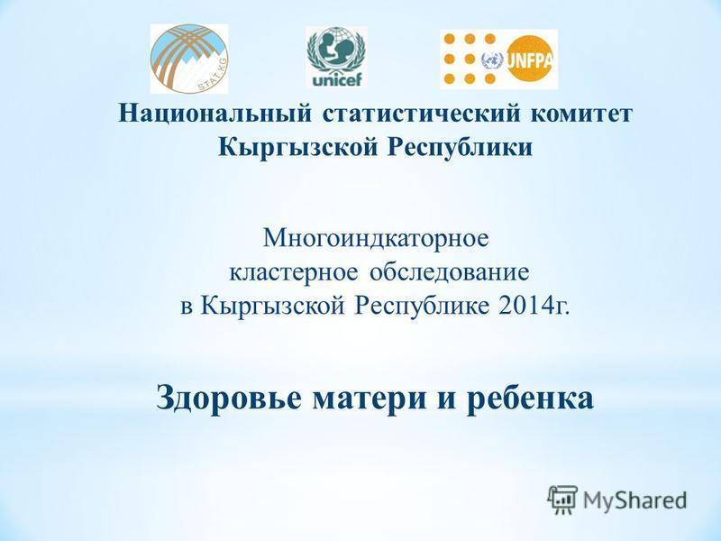 Национальный статистический комитет Кыргызской Республики Многоиндкаторное кластерное обследование в Кыргызской Республике 2014 г. Здоровье матери и ребенка