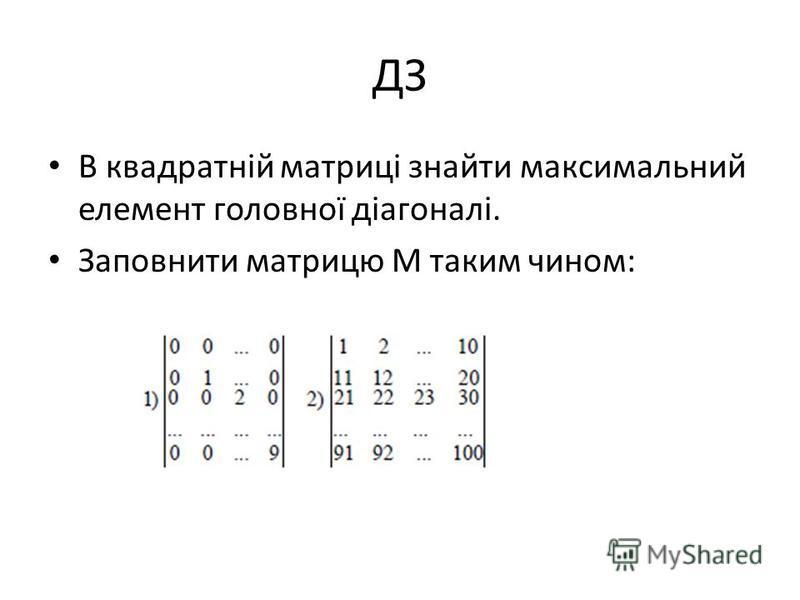 ДЗ В квадратній матриці знайти максимальный элемент головної діагоналі. Заповнити матрицу М таким чином:
