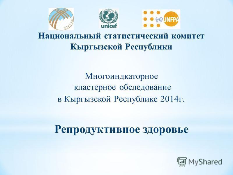 Национальный статистический комитет Кыргызской Республики Многоиндкаторное кластерное обследование в Кыргызской Республике 2014 г. Репродуктивное здоровье
