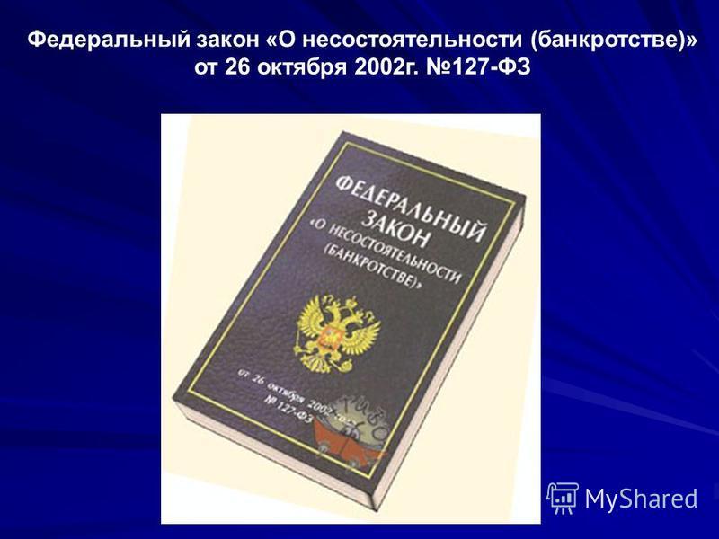 Федеральный закон «О несостоятельности (банкротстве)» от 26 октября 2002 г. 127-ФЗ