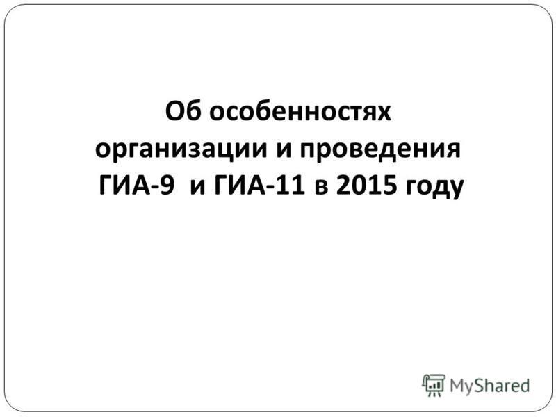 Об особенностях организации и проведения ГИА -9 и ГИА -11 в 2015 году