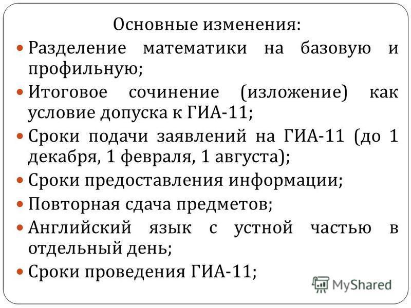 Основные изменения : Разделение математики на базовую и профильную ; Итоговое сочинение ( изложение ) как условие допуска к ГИА -11; Сроки подачи заявлений на ГИА -11 ( до 1 декабря, 1 февраля, 1 августа ); Сроки предоставления информации ; Повторная