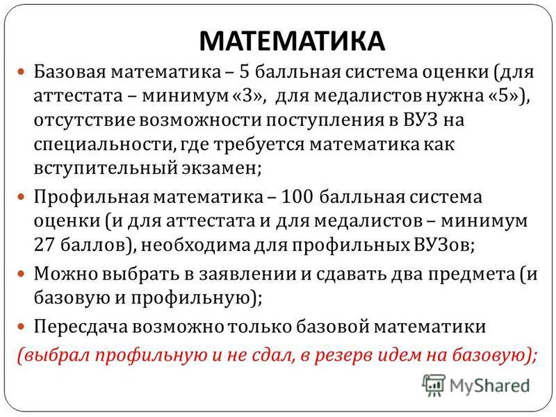 МАТЕМАТИКА Базовая математика – 5 балльная система оценки ( для аттестата – минимум «3», для медалистов нужна «5»), отсутствие возможности поступления в ВУЗ на специальности, где требуется математика как вступительный экзамен ; Профильная математика