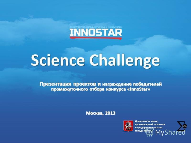 Science Challenge Презентация проектов и награждение победителей промежуточного отбора конкурса «InnoStar» Москва, 2013 Департамент науки, промышленной политики и предпринимательства города Москвы
