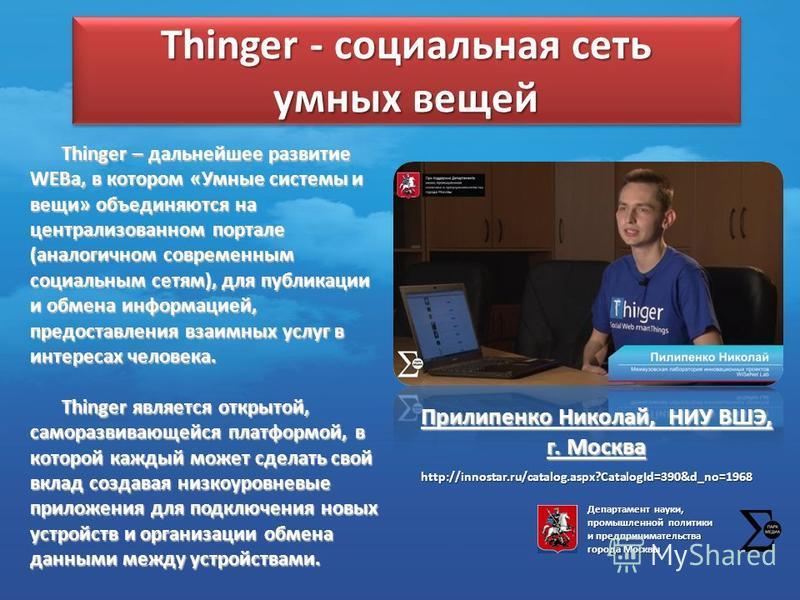Thinger - социальная сеть умных вещей Прилипенко Николай, НИУ ВШЭ, г. Москва Thinger – дальнейшее развитие WEBа, в котором «Умные системы и вещи» объединяются на централизованном портале (аналогичном современным социальным сетям), для публикации и об