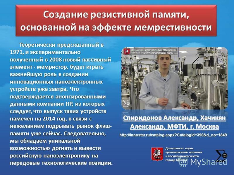 Создание резистивной памяти, основанной на эффекте мемрестивности Спиридонов Александр, Хачикян Александр, МФТИ, г. Москва Теоретически предсказанный в 1971, и экспериментально полученный в 2008 новый пассивный элемент - мемристор, будет играть важне