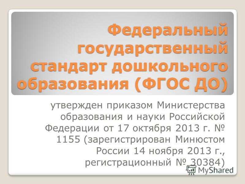 Федеральный государственный стандарт дошкольного образования (ФГОС ДО) утвержден приказом Министерства образования и науки Российской Федерации от 17 октября 2013 г. 1155 (зарегистрирован Минюстом России 14 ноября 2013 г., регистрационный 30384)