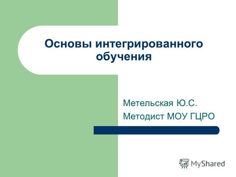 Основы интегрированного обучения Метельская Ю.С. Методист МОУ ГЦРО