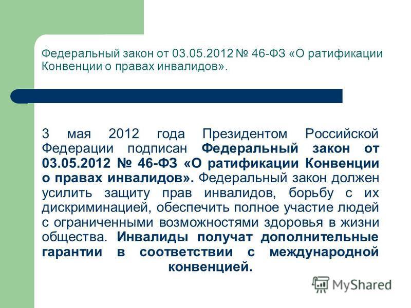 3 мая 2012 года Президентом Российской Федерации подписан Федеральный закон от 03.05.2012 46-ФЗ «О ратификации Конвенции о правах инвалидов». Федеральный закон должен усилить защиту прав инвалидов, борьбу с их дискриминацией, обеспечить полное участи