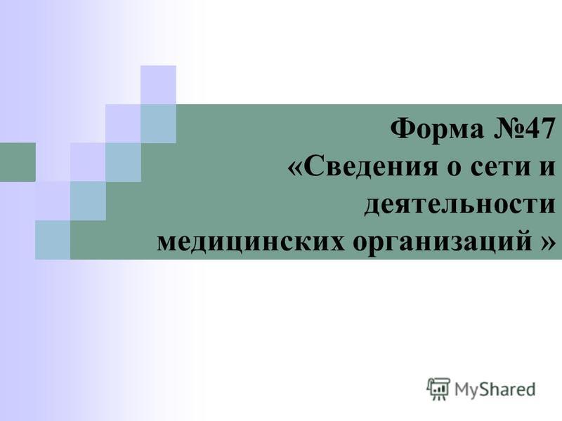 Форма 47 «Сведения о сети и деятельности медицинских организаций »