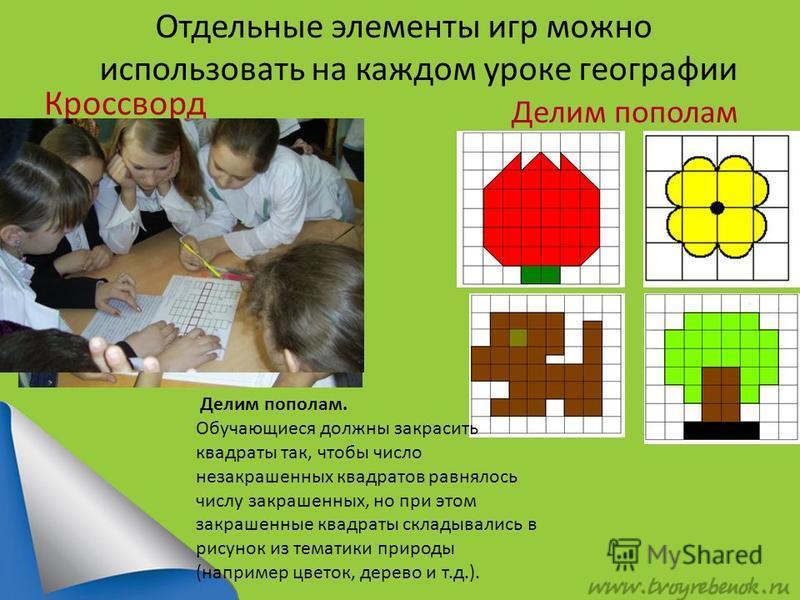 Отдельные элементы игр можно использовать на каждом уроке географии Кроссворд Делим пополам Делим пополам. Обучающиеся должны закрасить квадраты так, чтобы число незакрашенных квадратов равнялось числу закрашенных, но при этом закрашенные квадраты ск
