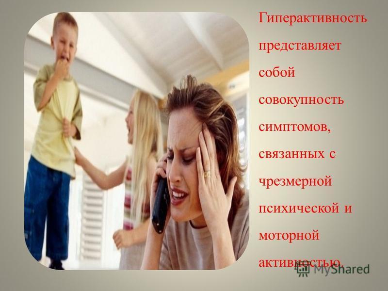 Гиперактивность представляет собой совокупность симптомов, связанных с чрезмерной психической и моторной активностью.