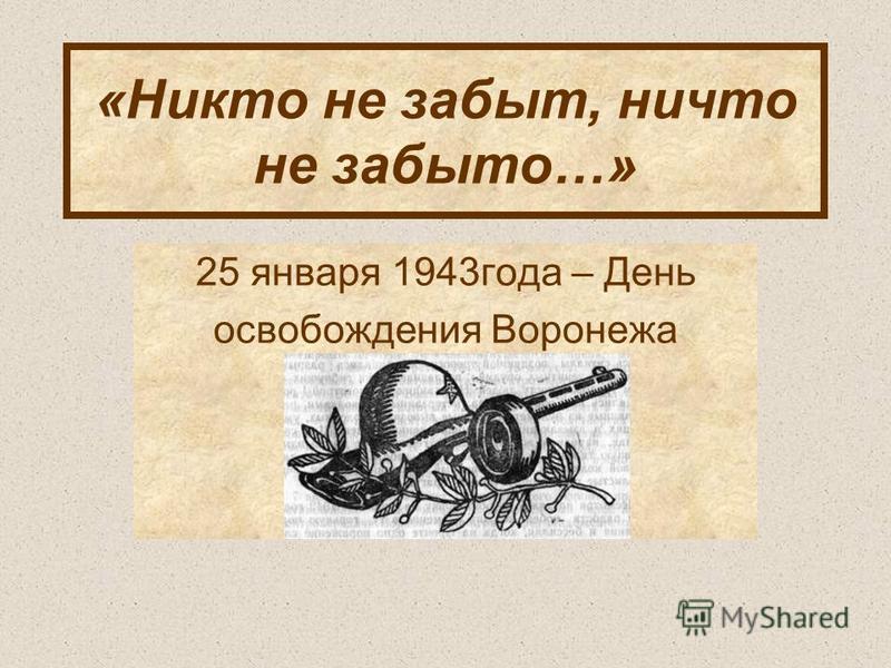 «Никто не забыт, ничто не забыто…» 25 января 1943 года – День освобождения Воронежа