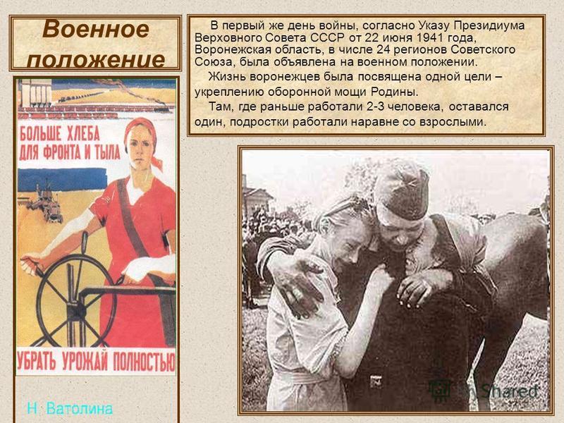 Военное положение В первый же день войны, согласно Указу Президиума Верховного Совета СССР от 22 июня 1941 года, Воронежская область, в числе 24 регионов Советского Союза, была объявлена на военном положении. Жизнь воронежцев была посвящена одной цел
