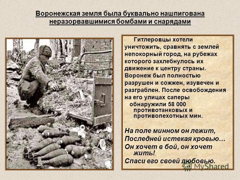 Воронежская земля была буквально нашпигована неразорвавшимися бомбами и снарядами Гитлеровцы хотели уничтожить, сравнять с землей непокорный город, на рубежах которого захлебнулось их движение к центру страны. Воронеж был полностью разрушен и сожжен,