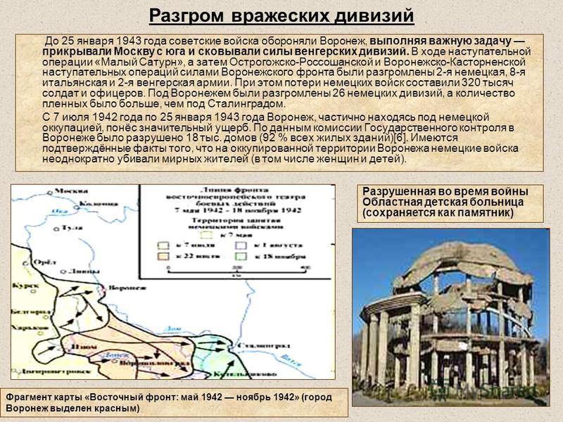 Разгром вражеских дивизий До 25 января 1943 года советские войска обороняли Воронеж, выполняя важную задачу прикрывали Москву с юга и сковывали силы венгерских дивизий. В ходе наступательной операции «Малый Сатурн», а затем Острогожско-Россошанской и