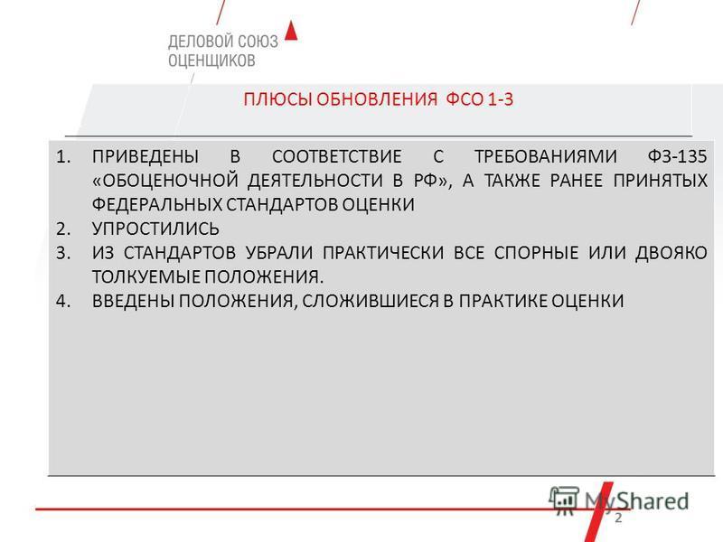 ПЛЮСЫ ОБНОВЛЕНИЯ ФСО 1-3 к 2 1. ПРИВЕДЕНЫ В СООТВЕТСТВИЕ С ТРЕБОВАНИЯМИ ФЗ-135 «ОБОЦЕНОЧНОЙ ДЕЯТЕЛЬНОСТИ В РФ», А ТАКЖЕ РАНЕЕ ПРИНЯТЫХ ФЕДЕРАЛЬНЫХ СТАНДАРТОВ ОЦЕНКИ 2. УПРОСТИЛИСЬ 3. ИЗ СТАНДАРТОВ УБРАЛИ ПРАКТИЧЕСКИ ВСЕ СПОРНЫЕ ИЛИ ДВОЯКО ТОЛКУЕМЫЕ П