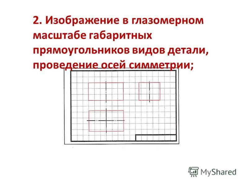 2. Изображение в глазомерном масштабе габаритных прямоугольников видов детали, проведение осей симметрии;