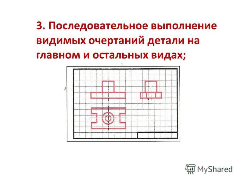 3. Последовательное выполнение видимых очертаний детали на главном и остальных видах;