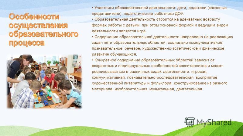 Участники образовательной деятельности: дети, родители (законные представители), педагогические работники ДОУ. Образовательная деятельность строится на адекватных возрасту формах работы с детьми, при этом основной формой и ведущим видом деятельности
