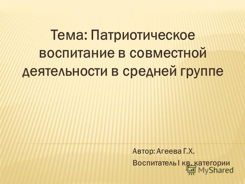 Тема: Патриотическое воспитание в совместной деятельности в средней группе Автор: Агеева Г.Х. Воспитатель I кв. категории
