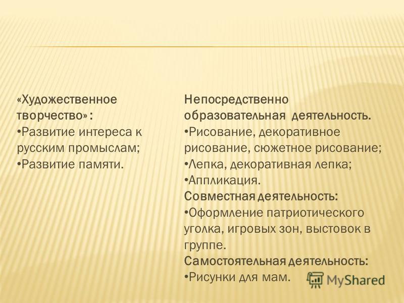 «Художественное творчество» : Развитие интереса к русским промыслам; Развитие памяти. Непосредственно образовательная деятельность. Рисование, декоративное рисование, сюжетное рисование; Лепка, декоративная лепка; Аппликация. Совместная деятельность: