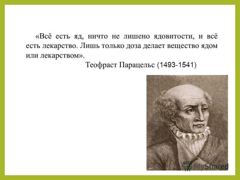 «Всё есть яд, ничто не лишено ядовитости, и всё есть лекарство. Лишь только доза делает вещество ядом или лекарством». Теофраст Парацельс (1493-1541)