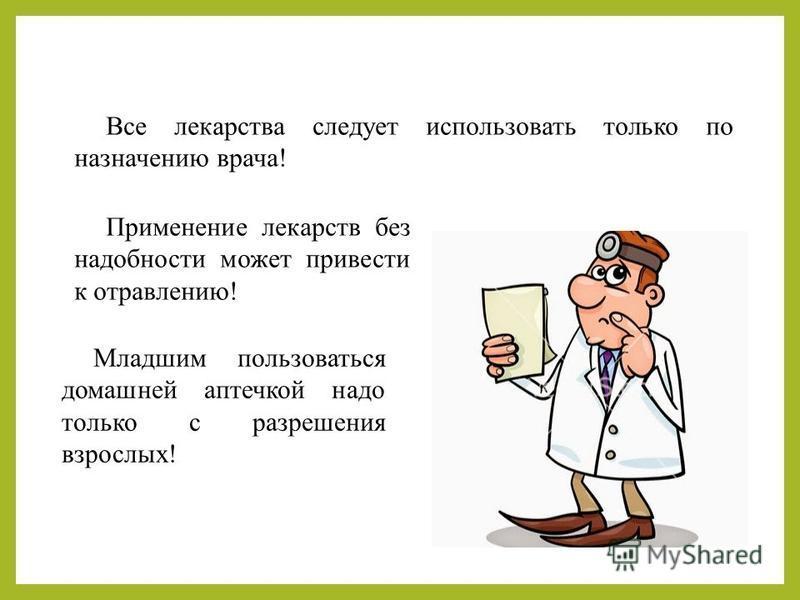 Все лекарства следует использовать только по назначению врача! Применение лекарств без надобности может привести к отравлению! Младшим пользоваться домашней аптечкой надо только с разрешения взрослых!