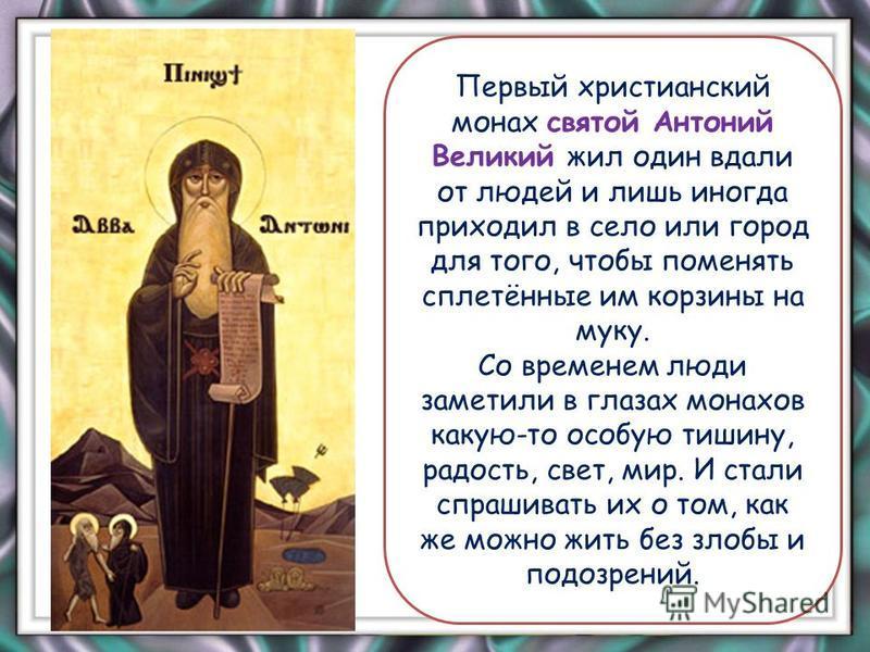Первый христианский монах святой Антоний Великий жил один вдали от людей и лишь иногда приходил в село или город для того, чтобы поменять сплетённые им корзины на муку. Со временем люди заметили в глазах монахов какую-то особую тишину, радость, свет,