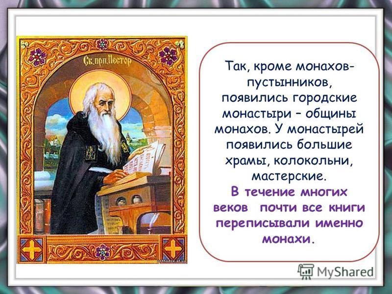 Так, кроме монахов- пустынников, появились городские монастыри – общины монахов. У монастырей появились большие храмы, колокольни, мастерские. В течение многих веков почти все книги переписывали именно монахи.