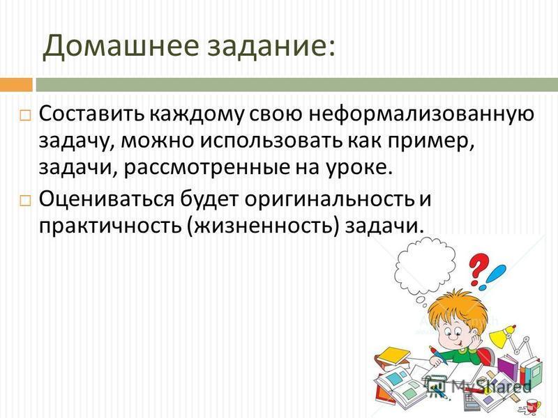 Домашнее задание : Составить каждому свою неформализованную задачу, можно использовать как пример, задачи, рассмотренные на уроке. Оцениваться будет оригинальность и практичность ( жизненность ) задачи.