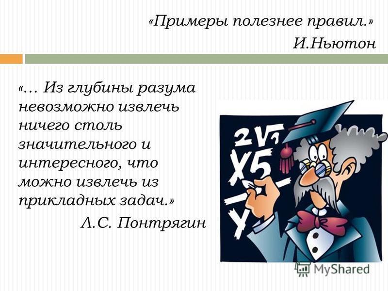 «Примеры полезнее правил.» И.Ньютон «… Из глубины разума невозможно извлечь ничего столь значительного и интересного, что можно извлечь из прикладных задач.» Л.С. Понтрягин