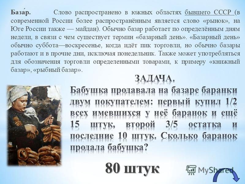 База́р. Слово распространено в южных областях бывшего СССР (в современной России более распространённым является слово «рынок», на Юге России также майдан). Обычно базар работает по определённым дням недели, в связи с чем существует термин «базарный