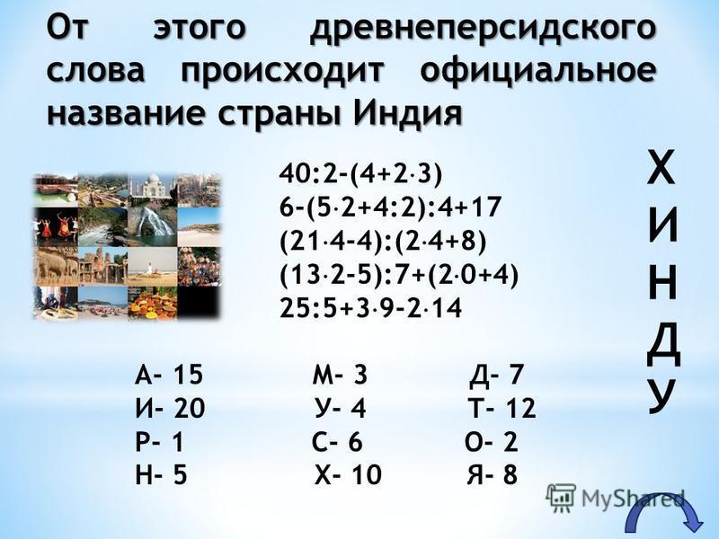 40:2-(4+2 3) 6-(5 2+4:2):4+17 (21 4-4):(2 4+8) (13 2-5):7+(2 0+4) 25:5+3 9-2 14 А- 15 М- 3 Д- 7 И- 20 У- 4 Т- 12 Р- 1 С- 6 О- 2 Н- 5 Х- 10 Я- 8 От этого древнеперсидского слова происходит официальное название страны Иииндия ХИНДУХИНДУ