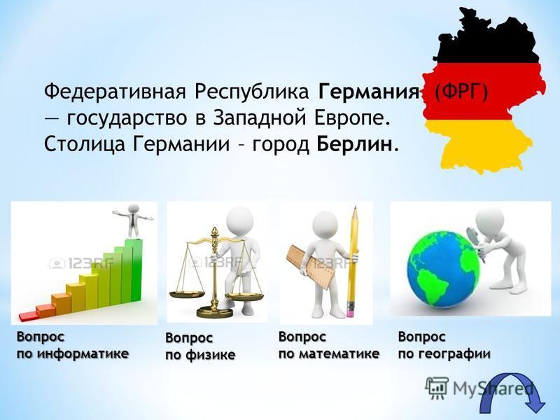 Вопрос по информатике Вопрос по физике Вопрос по математике Вопрос по географии Федеративная Республика Германия (ФРГ) государство в Западной Европе. Столица Германии – город Берлин.
