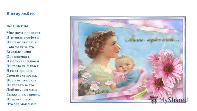 Я маму люблю Майя Давыдова Мне мама приносит Игрушки, конфеты, Но маму люблю я Совсем не за это. Веселые песни Она напевает, Нам скучно вдвоем Никогда не бывает. Я ей открываю Свои все секреты. Но маму люблю я Не только за это. Люблю свою маму, Скажу