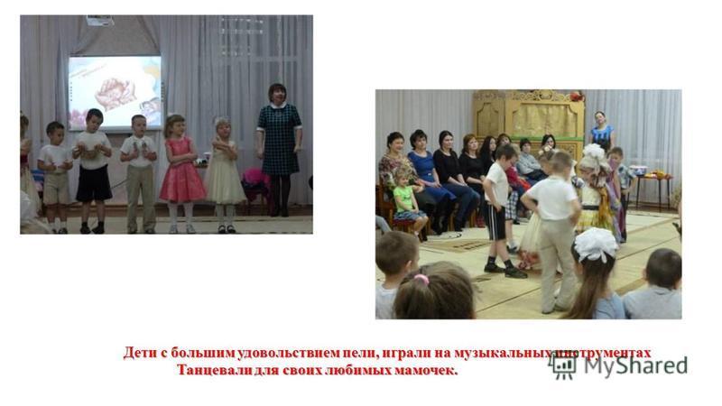 Дети с большим удовольствием пели, играли на музыкальных инструментах Танцевали для своих любимых мамочек.
