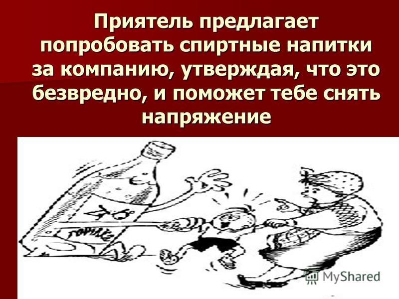 Приятель предлагает попробовать спиртные напитки за компанию, утверждая, что это безвредно, и поможет тебе снять напряжение