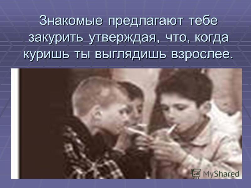 Знакомые предлагают тебе закурить утверждая, что, когда куришь ты выглядишь взрослее.