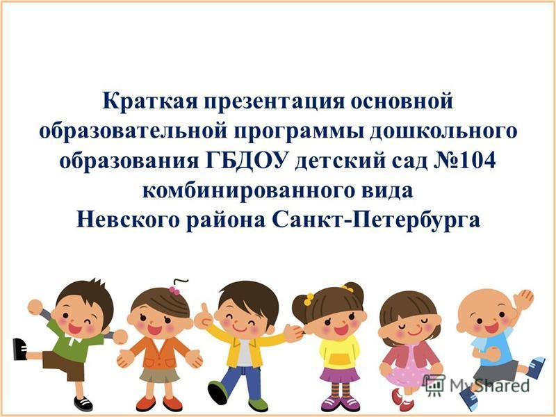 Краткая презентация основной образовательной программы дошкольного образования ГБДОУ детский сад 104 комбинированного вида Невского района Санкт-Петербурга
