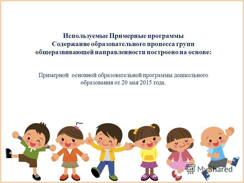 Используемые Примерные программы Содержание образовательного процесса групп общеразвивающей направленности построено на основе: Примерной основной образовательной программы дошкольного образования от 20 мая 2015 года.