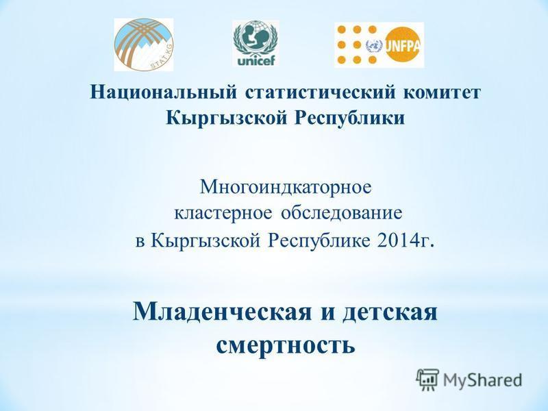 Национальный статистический комитет Кыргызской Республики Многоиндкаторное кластерное обследование в Кыргызской Республике 2014 г. Младенческая и детская смертность